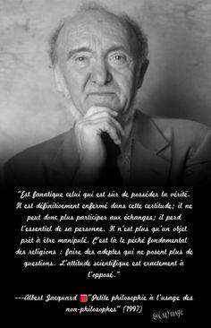 """""""Est fanatique celui qui est sûr de posséder la vérité. Il est définitivement enfermé dans cette certitude; il ne peut donc plus participer aux échanges; il perd l'essentiel de sa personne. Il n'est plus qu'un objet prêt à être manipulé. C'est là le péché fondamental des religions : faire des adeptes qui ne posent plus de questions. L'attitude scientifique est exactement à l'opposé."""" Albert Jacquard """"Petite philosophie à l'usage des non-philosophes"""" (1997)"""