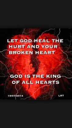 LET GOD HEAL THE HURT AND YOUR BROKEN HEART------GOD IS THE KING OF ALL HEARTS !!!!