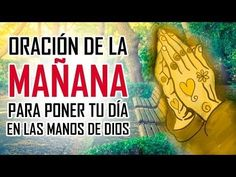 ORACION DE LA MAÑANA - ORACIONES PARA PEDIRLE A DIOS - EMPEZANDO EL DIA EN LAS MANOS DE DIOS - YouTube