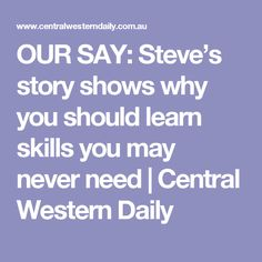OUR SAY: Steve's story shows why you should learn skills you may never need | Central Western Daily