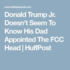 Donald Trump Jr. Doesn't Seem To Know His Dad Appointed The FCC Head | HuffPost