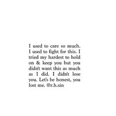 I used to care so much. I used to fight for this. I tried my hardest to hold on and keep you but you didn't want this as much as I did. I didn't lose you. Let's be honest, you lost me.