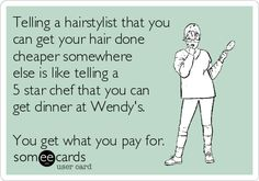Telling a hairstylist that you can get your hair done cheaper somewhere else is like telling a 5 star chef that you can get dinner at Wendy's. You get what you pay for.