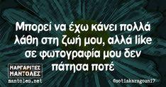 Μπορεί να έχω κάνει πολλά λάθη στη ζωή μου, αλλά like σε φωτογραφία μου δεν πάτησα ποτέ mantoles.net True Words, Funny Photos, Jokes, Greek, Fanny Pics, Husky Jokes, Memes, Funny Pics, Funny Pranks
