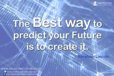 The Best way to predict your Future is to create it. #tutor #hometutor #onlinetutor #tutoring http://www.selectmytutor.co.uk