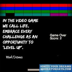 In The Video Game We Call Life, Embrace Every Challenge As An Opportunity To 'Level Up'.  http://www.4000saturdays.com/ignite