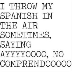 i throw my spanish in the air sometimes, saying ayyyyyyoooooo, no comprehendoooooo!!