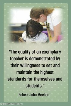 """The quality of an exemplary teacher is demonstrated by their willingness to set and maintain the highest standards for themselves and students.""- Robert John Meehan"