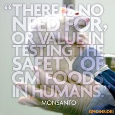 """Monsanto's websites states, """"There is no need for, or value in testing the safety of GM foods in humans."""" To learn more read here: http://gmoinside.org/faqs"""