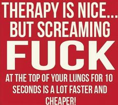 Therapy is nice ... but screaming FUCK at the top of your lungs for 10 seconds is a lot faster and cheaper! ;)