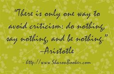 """""""There is only one way to avoid criticism: do nothing, say nothing, and be nothing."""" –Aristotle http://www.SharonBooker.com"""