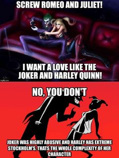 """firebirdscratches: """" blackandmildwithgod: """" Also Romeo and Juliet are a couple that killed themselves. Don't aim for fictional relationships Aim for a real one. """" Harley's love for the Joker and her willingness to tolerate his abuse was always very..."""