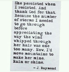 She persisted when I resisted and thank God for that.  Because the number of storms I needed to go through before appreciating the way the wind whipped through her hair was one too many.  Now I'd move mountains to make her mine.  Rain or shine.