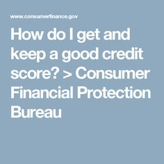 How do I get and keep a good credit score? > Consumer Financial Protection Bureau