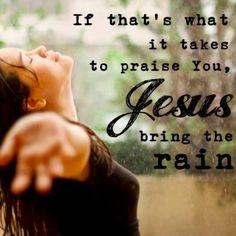 If that's what it takes to praise You, Jesus bring the rain. ~ Mercy Me lyrics