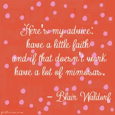 Here's my advice, have a little faith and if that doesn't work have a lot of mimosas. -Blair Waldorf