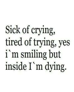 """Sick of crying, tired of trying, yes I'm smiling but inside I'm dying"""