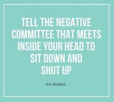 Tell the negative committee that meets inside your head to shove off! LOL!