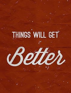 Things will get better.