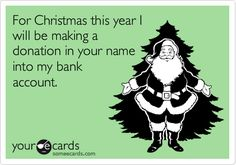 For Christmas this year I will be making a donation in your name into my bank account.