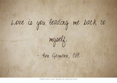 Love is you leading me back to myself.