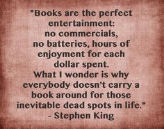 """Books are the perfect entertainment: no commercials, no batteries, hours of enjoyment for each dollar spent. What I wonder is why everybody doesn't carry a book around for those inevitable dead spots in life."" - Stephen King - BOOKS - QUOTES / WORDS"