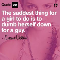 The saddest thing for a girl to do is to dumb herself down for a guy. .  - Emma Watson #quotesqr #relationships