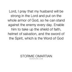 """Stormie Omartian - """"Lord, I pray that my husband will be strong in the Lord and put on the whole armor..."""". relationships, husband, wife, enemy, prayer, praying, shield, armor-of-god"""