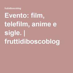 Evento: film, telefilm, anime e sigle. | fruttidiboscoblog