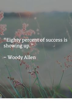 """""""Eighty percent of success is showing up.""""   – Woody Allen"""