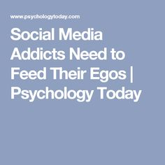 Social Media Addicts Need to Feed Their Egos   Psychology Today