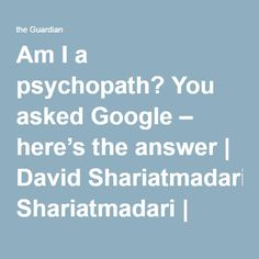 Am I a psychopath? You asked Google – here's the answer   David Shariatmadari   Opinion   The Guardian You Ask, Psychiatry, Psychopath, Neuroscience, The Guardian, Psychology, David, This Or That Questions, Google