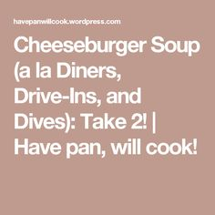Cheeseburger Soup (a la Diners, Drive-Ins, and Dives): Take 2!   Have pan, will cook!