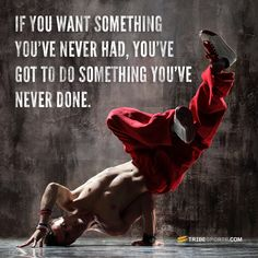 If you want something you've never had, you've got to do something you've never done.