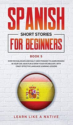 Spanish Short Stories For Beginners Book 5: Over 100 Dialogues And Daily Used Phrases To Learn Spanish In Your Car. Have Fun & Grow Your Vocabulary, .