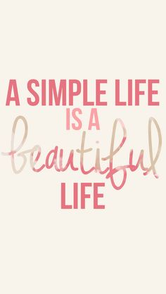 A simple life is a beautiful life---took a while to realize this but now I love it!