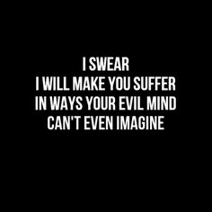 I swear I will make you suffer in ways your evil mind can't even imagine.