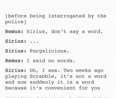 This is so Sirius!, it's like when you are arrested, anything you say can be used against you in the court of law, not that I've been arrested!