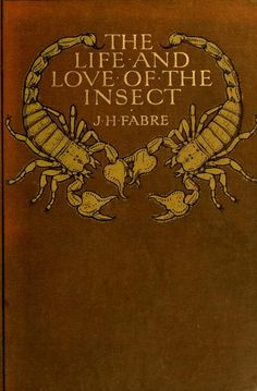 The life and love of the insect, by J. Henri Fabre, tr. by Alexander Teixeira de Mattos. 1911.