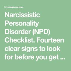 Narcissistic Personality Disorder (NPD) Checklist. Fourteen clear signs to look for before you get too caught up in a relationship with a narcissist.