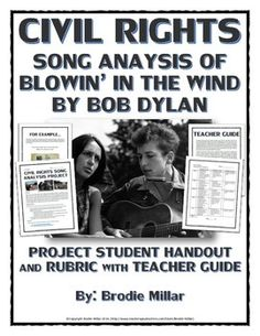 This 4 page Civil Rights teaching resource contains a project that requires students to analyze the song Blowin' in the Wind by Bob Dylan and the ways in which it relates to the overall events of the Civil Rights Movement. The famous song became an anthem of the Civil Rights era and is an excellent tool for student analysis in order to show their interpretive skills and their ability to relate a source to the events of the Civil Rights Movement.