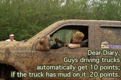 Dear Diary, guys driving trucks automatically get 10 points, if the truck has mud on it, 20 points. Country Strong, Country Boys, Country Life, Country Music, Country Living, Country Style, Muddy Trucks, Big Trucks, Lifted Trucks