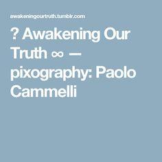 ૐ Awakening Our Truth ∞ — pixography: Paolo Cammelli