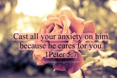 """Cast all your anxiety on him because he cares for you"" 1 Peter 5:7"