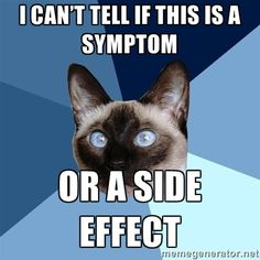 I can't tell if this is a symptom or a side effect. This is true for so many of the, um, painful/irritating stuff I'm experiencing... Then there's the REAL kicker: when a side effect piles on top of a symptom and multiplies it exponentially 0_0
