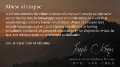 13A-11-13(a) Code of #Alabama - Abuse of corpse  A person commits the crime of abuse of a corpse if, except as otherwise authorized by law, he knowingly treats a human corpse in a way that would outrage ordinary family sensibilities. Abuse of a corpse may include knowingly and willfully signing a certificate as having embalmed, cremated, or prepared a human body for disposition when, in fact, the services were not performed as indicated.  #Criminal Defense #Lawyer #AL #KLF