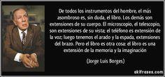 De todos los instrumentos del hombre, el más asombroso es, sin duda, el libro. Los demás son extensiones de su cuerpo. El microscopio, el telescopio, son extensiones de su vista; el teléfono es extensión de la voz; luego tenemos el arado y la espada, extensiones del brazo. Pero el libro es otra cosa: el libro es una extensión de la memoria y la imaginación (Jorge Luis Borges)