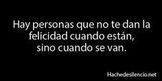 Hay personas que no te dan la felicidad cuando están, sino cuando se van. #frases