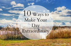10 Ways To Make Your Day Extraordinary from Kevin Daum at INC.com