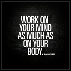 """""""Work on your mind as much as on your body."""" 